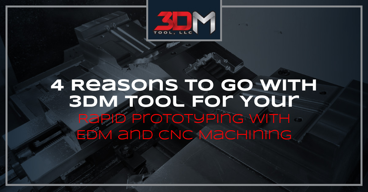 4 Reason to With 3DM Tool For Your Rapid Prototyping with EDM and CNC Machining