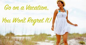 Go On a Vacation, You Won't Regret It!