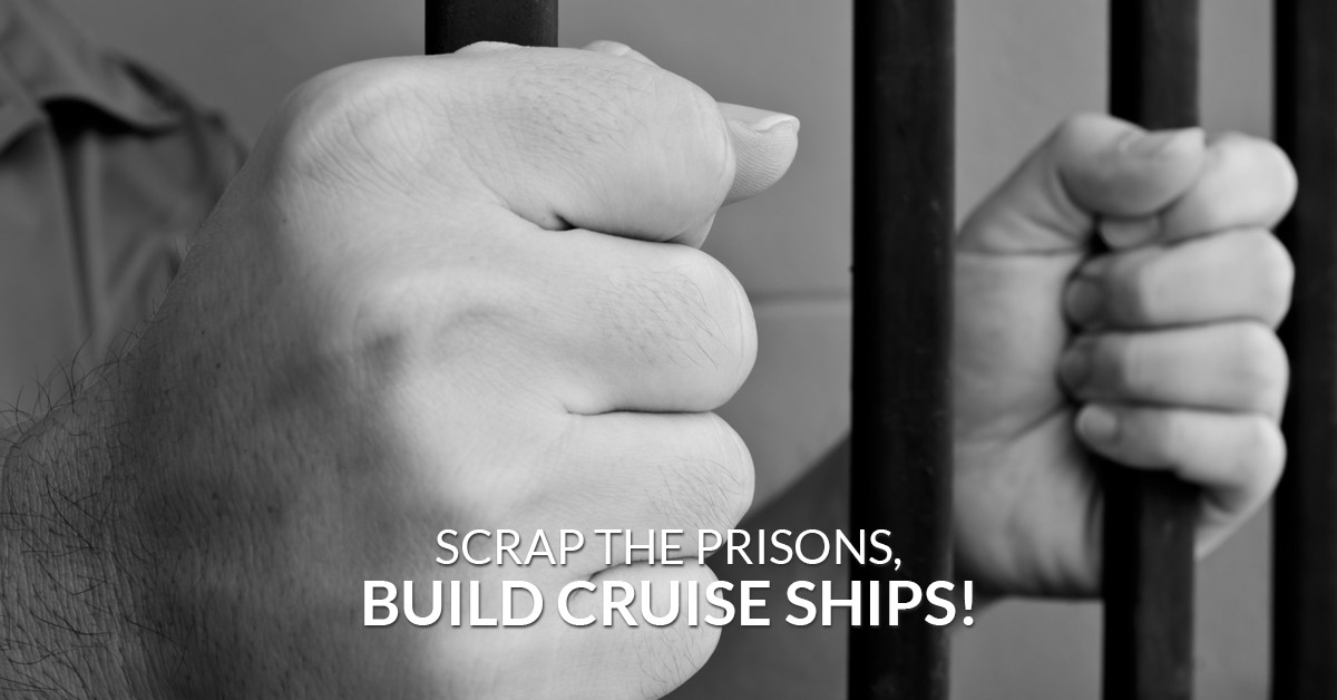 Scrap the prisons, build cruise ships