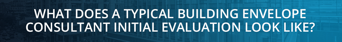WHAT DOES A TYPICAL BUILDING ENVELOPE CONSULTANT INITIAL EVALUATION LOOK LIKE?
