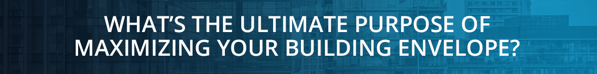 WHAT'S THE ULTIMATE PURPOSE OF MAXIMIZING YOUR BUILDING ENVELOPE?