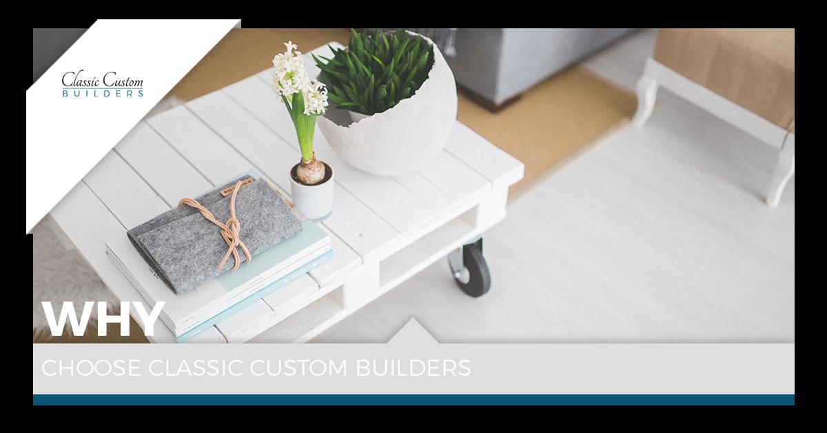 Why Choose Classic Custom Builders