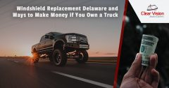 Windshield Replacement Delaware and Ways to Make Money if You Own a Truck