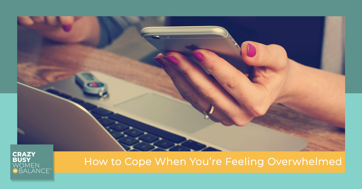 How to Cope When You're feeling Overwhelmed - Crazy Busy Women in Balance