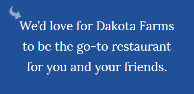 Dakota Farms in Williston is your source for home style cooking.