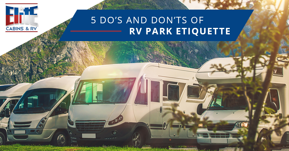 5 Do S And Don Ts Of Rv Park Etiquette Elite Cabins Amp Rv