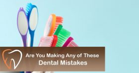 Are You Making Any of These Dental Mistakes?