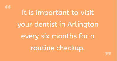 It is important to visit your dentist in Arlington every six months for a routine checkup.