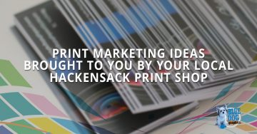 Print Marketing Ideas Brought To You By Your Local Hackensack Print Shop