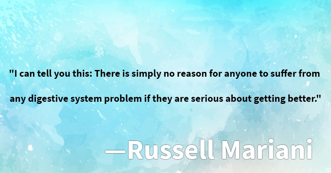 """""""I can tell you this: There is simply no reason for anyone to suffer from any digestive system problem if they are serious about getting better.""""--Russell Mariani"""