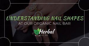 Understanding Nail Shapes At Our Organic Nail Bar