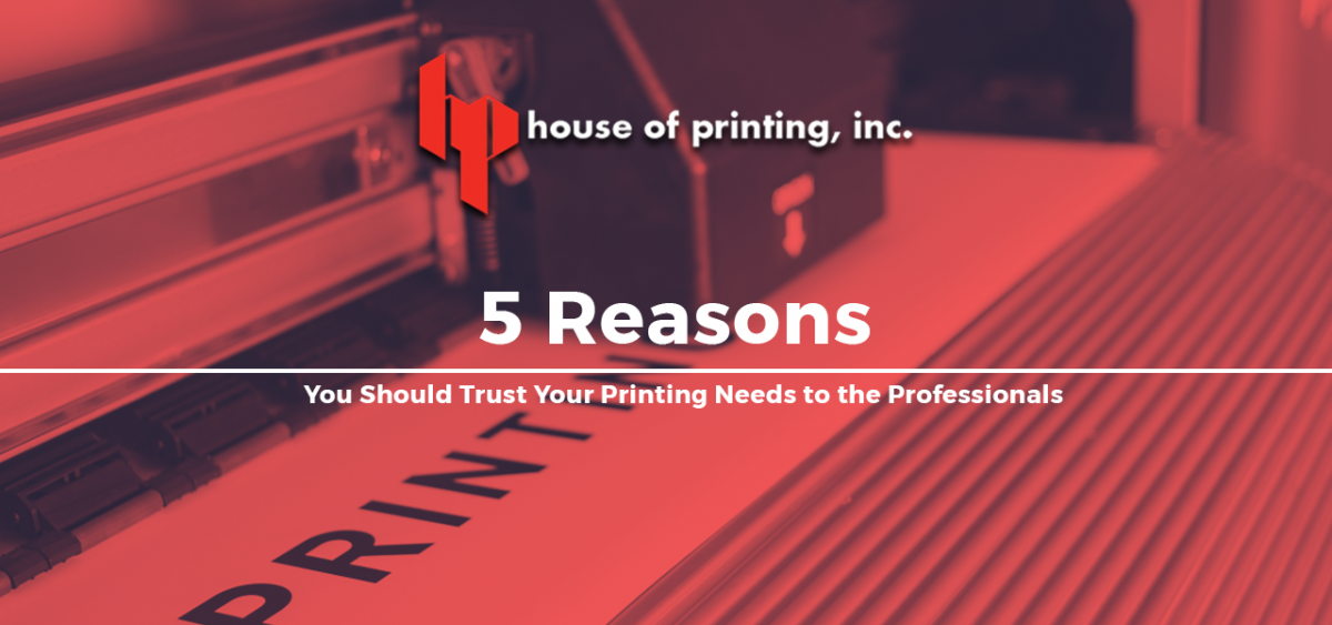 5 Reasons You Should Trust Your Printing Needs to the Professionals