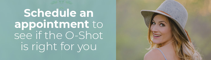 Schedule an appointment to see if the O-Shot is right for you