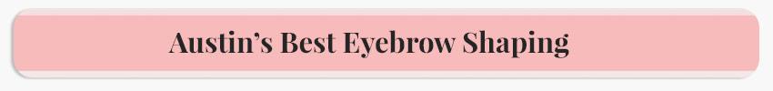 Austin's Best Eyebrow Shaping