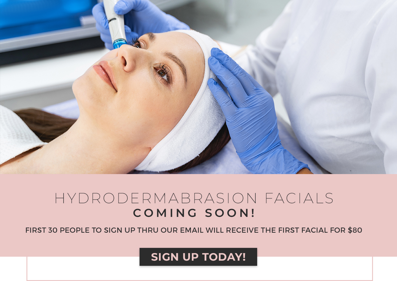 Hydrodermabrasion Facials Coming Soon! First 30 people to sign up thru our email will receive the first facial for $80