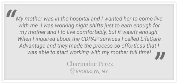 """...I called LifeCare Advantage and they made the process so effortless that I was able to start working with my mother full time!"" Testimonial form Charmaine Perez, Brooklyn, NY"