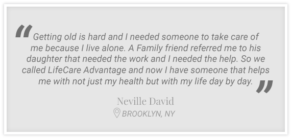 """..We called LifeCare Advantage and now I have someone that helps me with not just my health but with my life day by day."" Testimonial from Neville David, Brooklyn, NY"