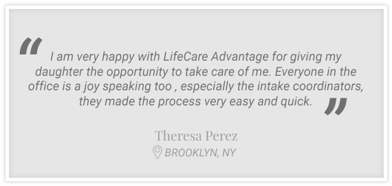 """I am very happy with LifeCare Advantage for giving my daughter the opportunity to take care of me..."" Testimonial from Theresa Perez, Brookyln, NY"