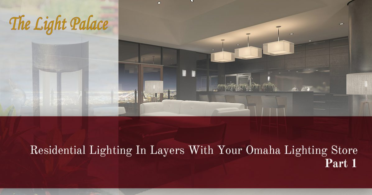 Lighting Stores Omaha >> Lighting Store Omaha Layering Tips For Your Indoor Lighting