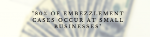 80% of Embezzlement occurs at small businesses