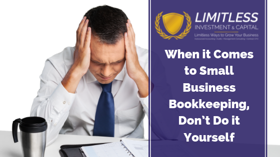 When it Comes to Small Business Bookkeeping, Don't Do it Yourself.