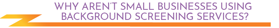 Why aren't small businesses using background screening services?