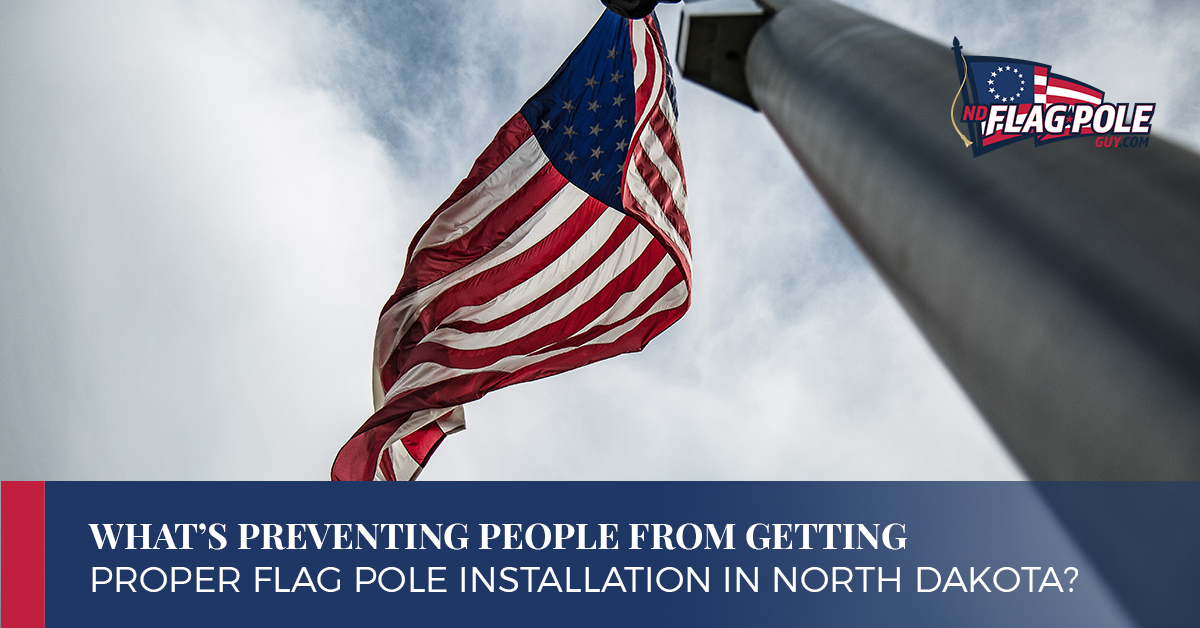 What's Preventing People From Getting Proper Flag Pole Installation in North Dakota