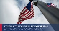 3 Things To Remember Before Hiring Commercial Flag Pole Installation