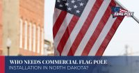 Who Needs Commercial Flag Pole Installation In North Dakota