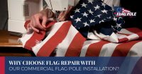 Why Choose Flag Repair With Our Commercial Flag Pole Installation