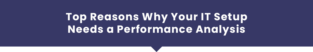 Top Reasons Why Your IT Setup Needs a Performance Analysis