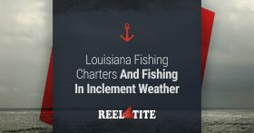 Louisiana Fishing Charters And Fishing In Inclement Weather