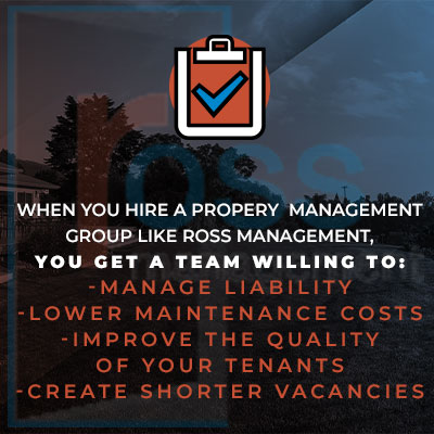 When you hire a property management group like Ross Management, you get a team willing to: - Manage Liability - Lower Maintenance Costs - Improve The Quality Of Your Tenants - Create Shorter Vacancies