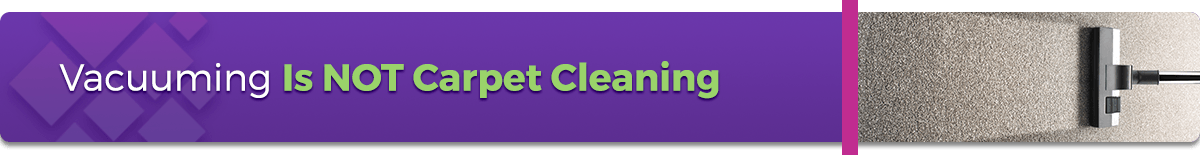 Vacuuming Is NOT Carpet Cleaning