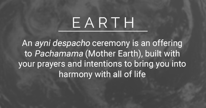 Earth: An ayni despacho ceremony is an offering to Pachamama (Mother Earth), built with your prayers and intentions to bring you into harmony with all of life