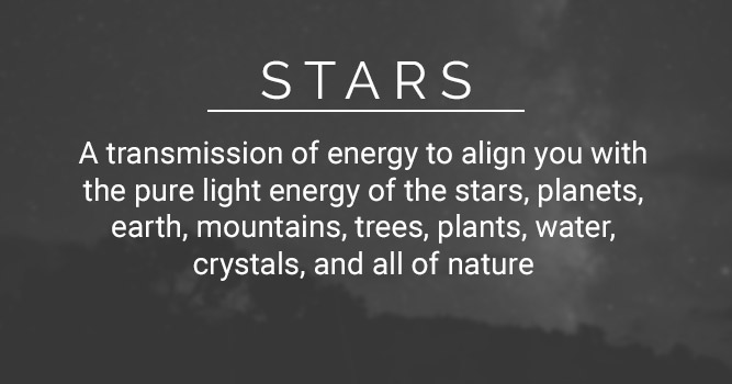 Stars: A transmission of energy to align you with the pure light energy of the stars, planets, earth, mountains, trees, plants, water, crystals, and all of nature