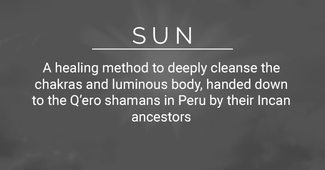 Sun: A healing method to deeply cleanse the chakras and luminous body, handed down to the Q'ero shamans in Peru by their Incan ancestors