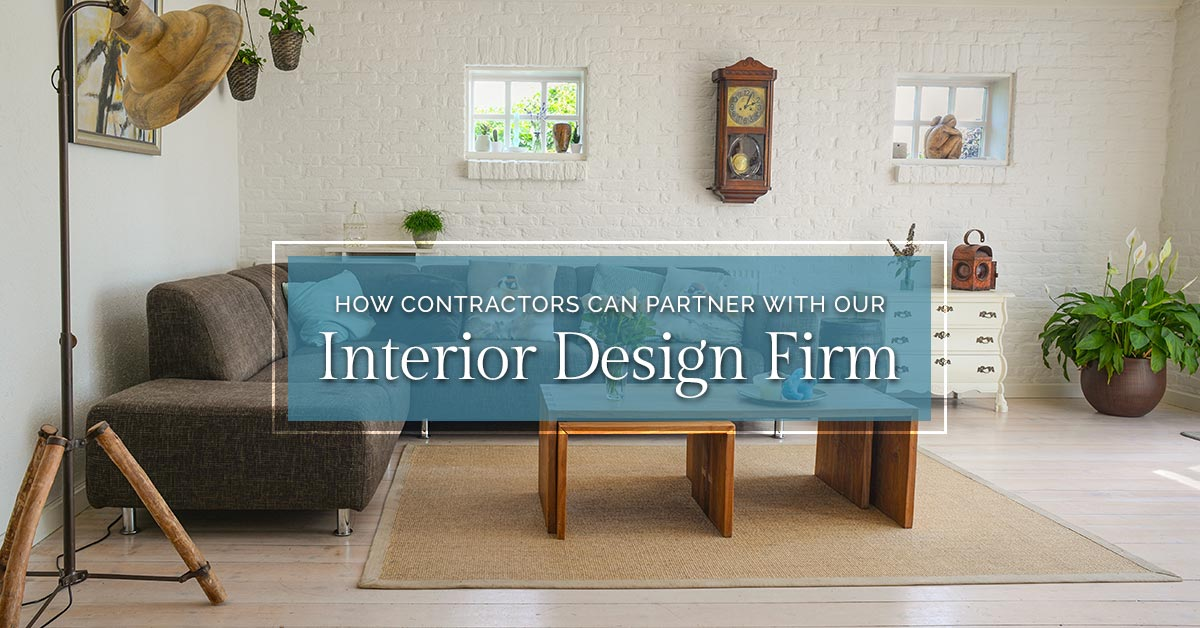 How Contractors Can Partner With Our Interior Design Firm