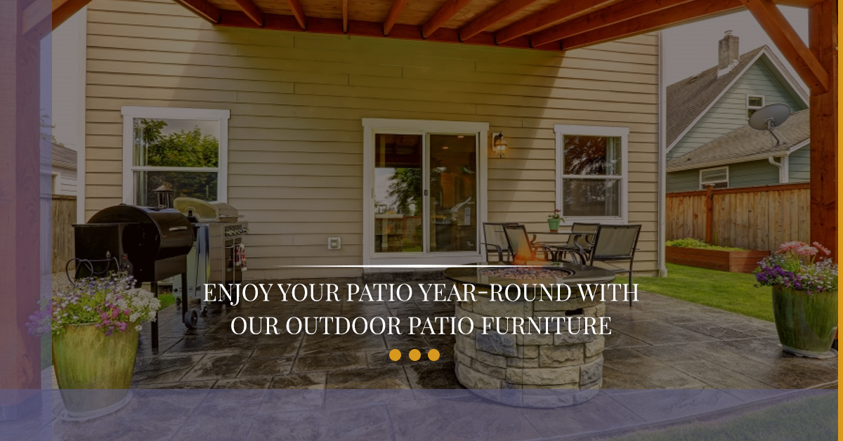 Enjoy Your Patio Year Round With Our Outdoor Patio Furniture