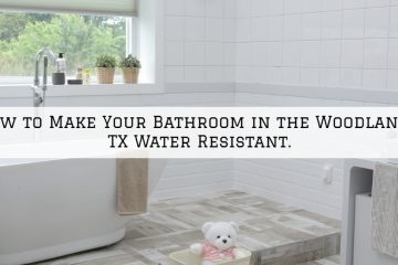 How to Make Your Bathroom in the Woodlands, TX Water Resistant.
