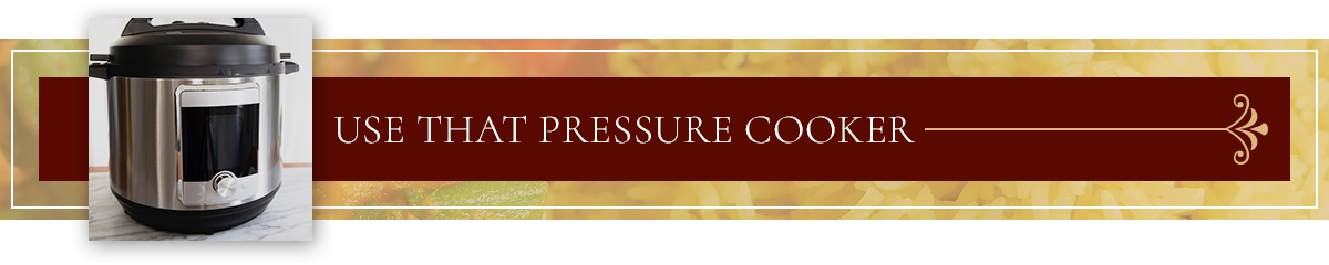 Use that Pressure Cooker