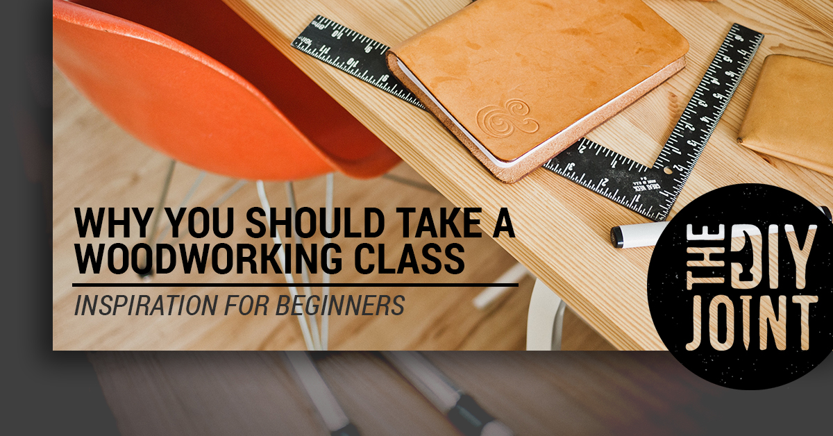 Why You Should Take A Woodworking Class Inspiration For Beginners