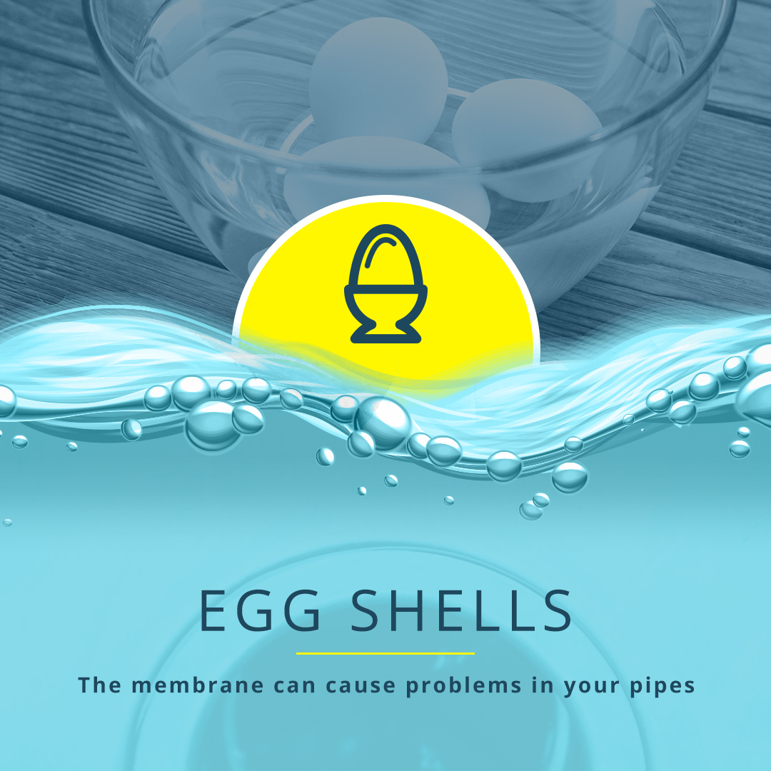 Egg Shells The membrane can cause problems in your pipes