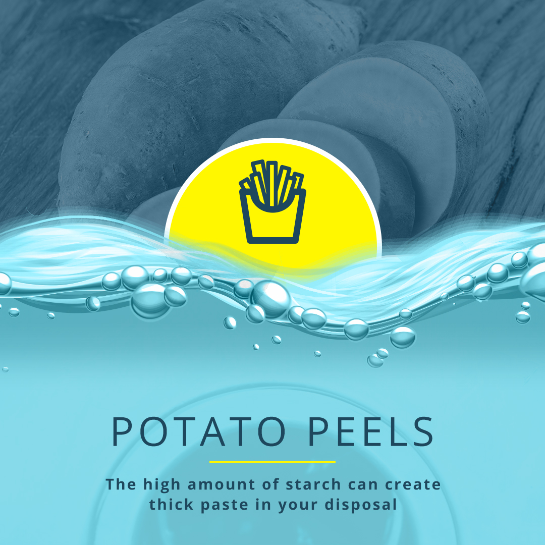 Potato Peels The high amount of starch can create thick paste in your disposal