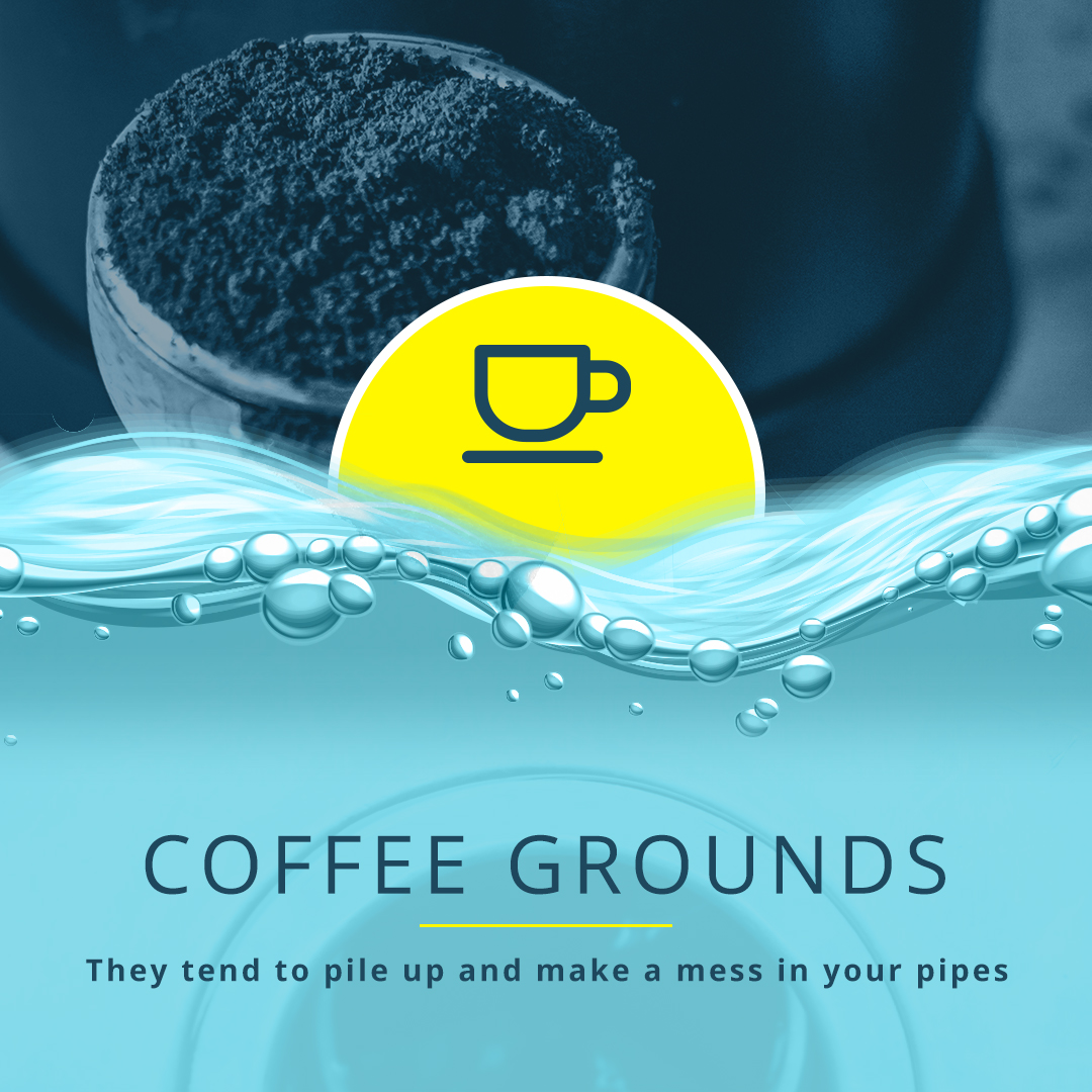 Coffee Grounds They tend to pile up and make a mess in your pipes