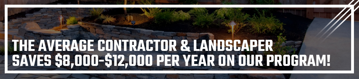 THE AVERAGE CONTRACTOR & LANDSCAPER SAVES $8,000-$12,000 PER YEAR ON OUR PROGRAM!