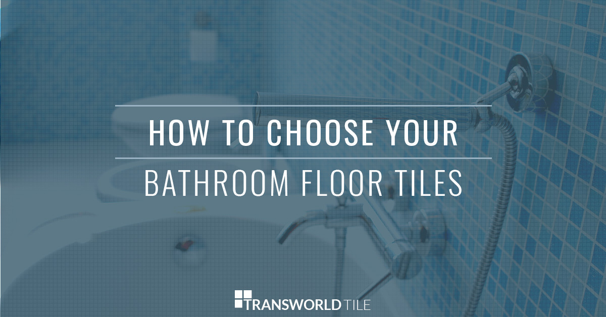 How To Choose Your Bathroom Floor Tiles For Your San Fernando Home