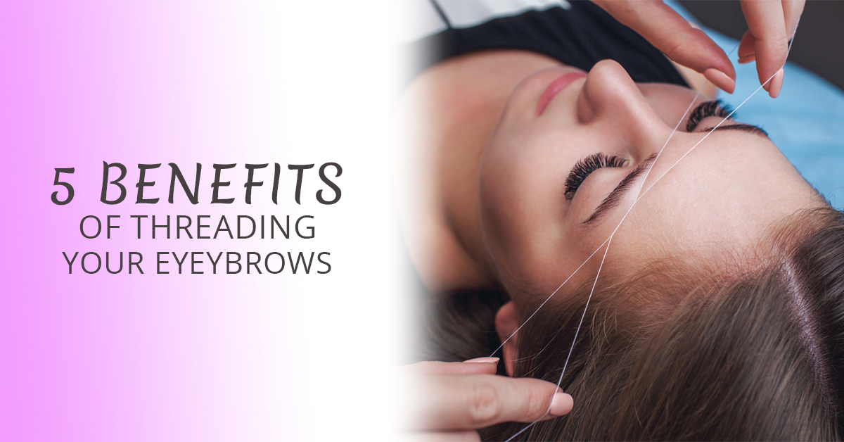Five Benefits Of Threading Your Eyebrows Unique Threading Salon