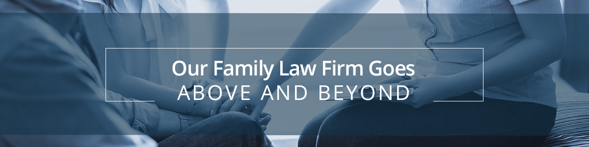 Our Family Law Firm Goes Above and Beyond